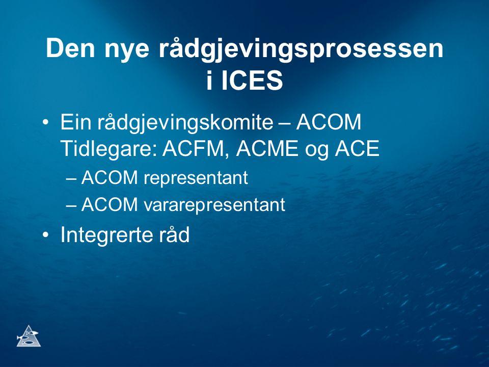 Den nye rådgjevingsprosessen i ICES •Ein rådgjevingskomite – ACOM Tidlegare: ACFM, ACME og ACE –ACOM representant –ACOM vararepresentant •Integrerte råd