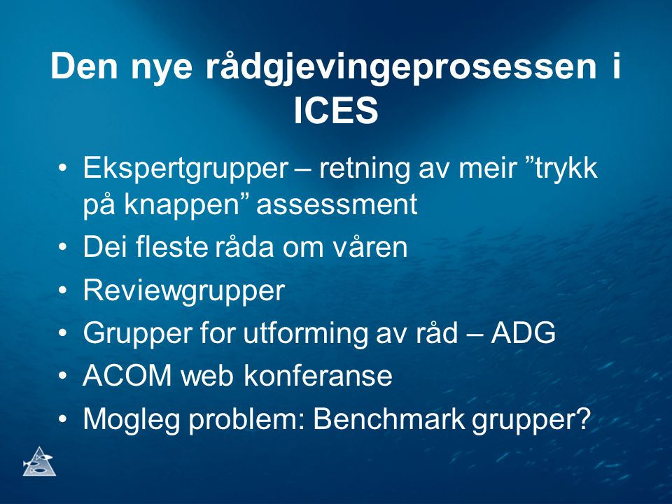 Den nye rådgjevingeprosessen i ICES •Ekspertgrupper – retning av meir trykk på knappen assessment •Dei fleste råda om våren •Reviewgrupper •Grupper for utforming av råd – ADG •ACOM web konferanse •Mogleg problem: Benchmark grupper