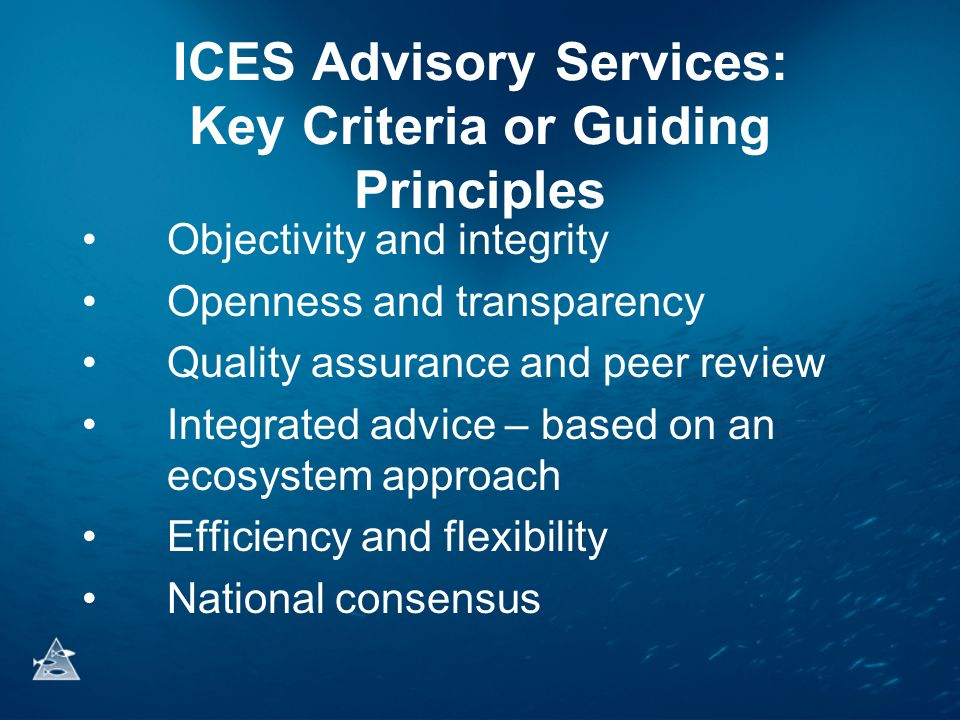 ICES Advisory Services: Key Criteria or Guiding Principles •Objectivity and integrity •Openness and transparency •Quality assurance and peer review •Integrated advice – based on an ecosystem approach •Efficiency and flexibility •National consensus