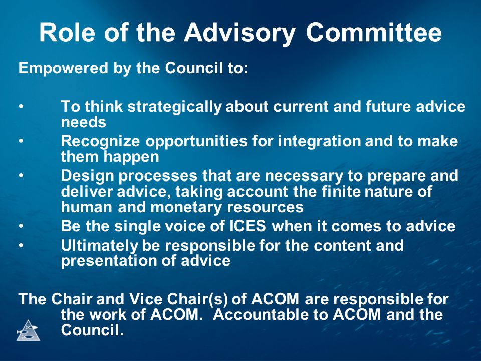 Role of the Advisory Committee Empowered by the Council to: •To think strategically about current and future advice needs •Recognize opportunities for integration and to make them happen •Design processes that are necessary to prepare and deliver advice, taking account the finite nature of human and monetary resources •Be the single voice of ICES when it comes to advice •Ultimately be responsible for the content and presentation of advice The Chair and Vice Chair(s) of ACOM are responsible for the work of ACOM.