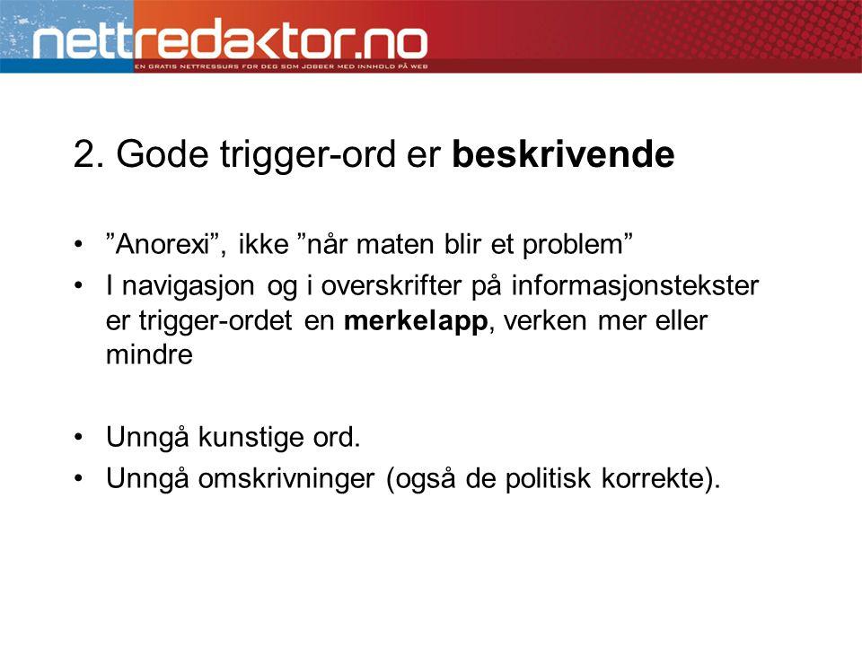 """2. Gode trigger-ord er beskrivende •""""Anorexi"""", ikke """"når maten blir et problem"""" •I navigasjon og i overskrifter på informasjonstekster er trigger-orde"""