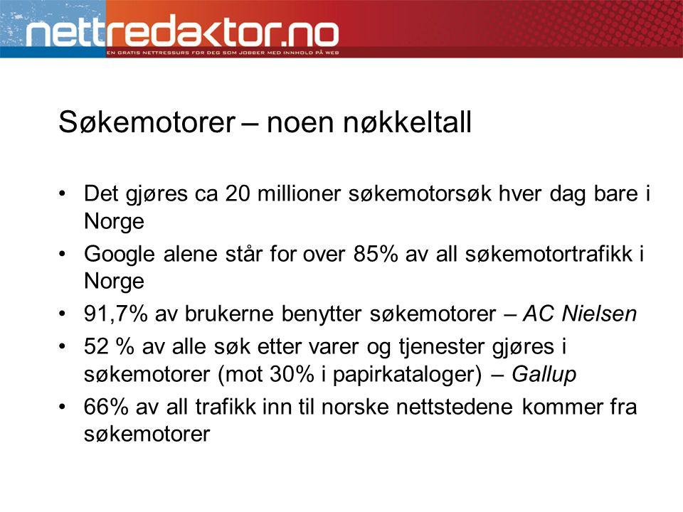Søkemotorer – noen nøkkeltall •Det gjøres ca 20 millioner søkemotorsøk hver dag bare i Norge •Google alene står for over 85% av all søkemotortrafikk i Norge •91,7% av brukerne benytter søkemotorer – AC Nielsen •52 % av alle søk etter varer og tjenester gjøres i søkemotorer (mot 30% i papirkataloger) – Gallup •66% av all trafikk inn til norske nettstedene kommer fra søkemotorer