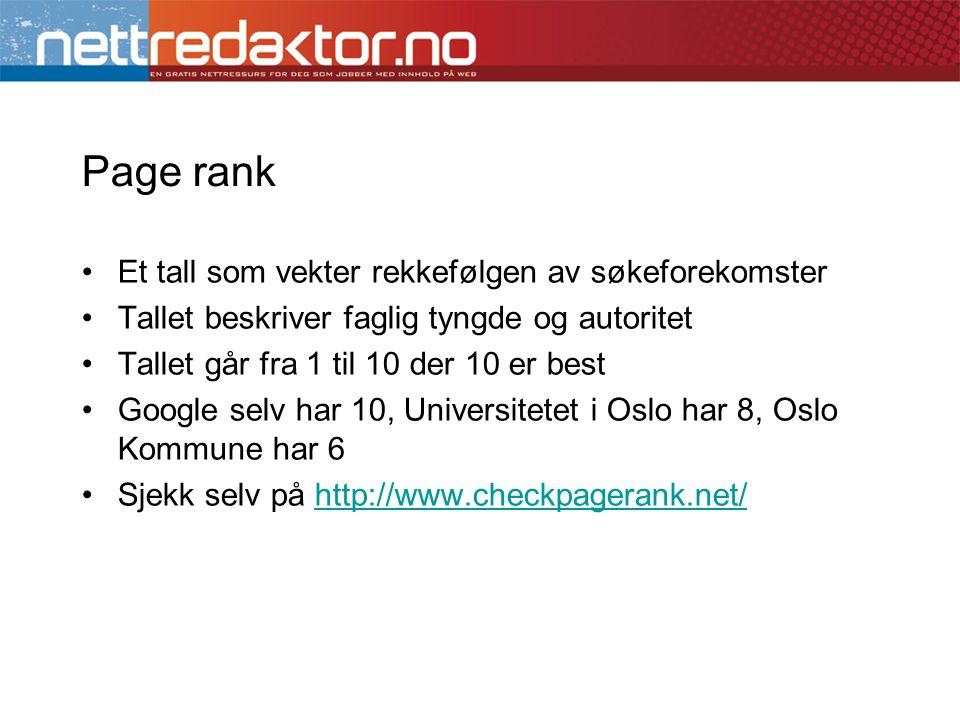 Page rank •Et tall som vekter rekkefølgen av søkeforekomster •Tallet beskriver faglig tyngde og autoritet •Tallet går fra 1 til 10 der 10 er best •Google selv har 10, Universitetet i Oslo har 8, Oslo Kommune har 6 •Sjekk selv på http://www.checkpagerank.net/http://www.checkpagerank.net/