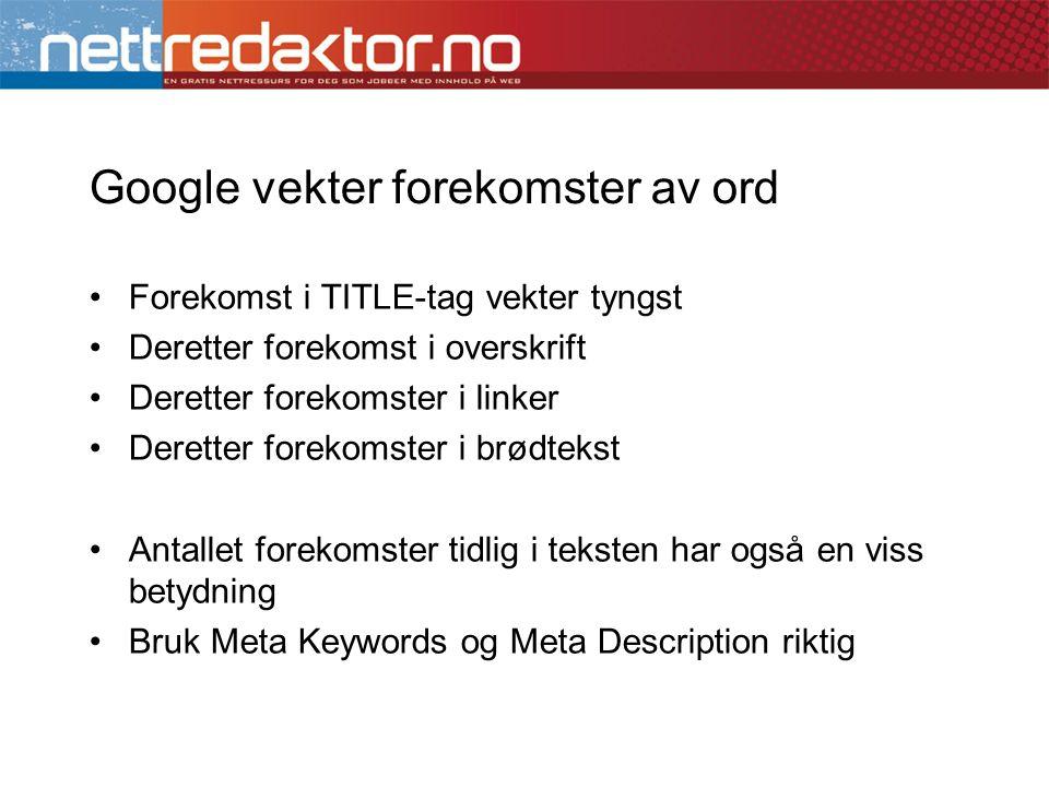 Google vekter forekomster av ord •Forekomst i TITLE-tag vekter tyngst •Deretter forekomst i overskrift •Deretter forekomster i linker •Deretter forekomster i brødtekst •Antallet forekomster tidlig i teksten har også en viss betydning •Bruk Meta Keywords og Meta Description riktig