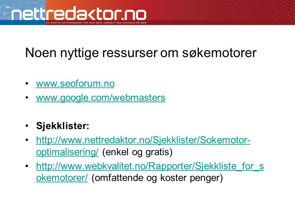 Noen nyttige ressurser om søkemotorer •www.seoforum.nowww.seoforum.no •www.google.com/webmasterswww.google.com/webmasters •Sjekklister: •http://www.nettredaktor.no/Sjekklister/Sokemotor- optimalisering/ (enkel og gratis)http://www.nettredaktor.no/Sjekklister/Sokemotor- optimalisering/ •http://www.webkvalitet.no/Rapporter/Sjekkliste_for_s okemotorer/ (omfattende og koster penger)http://www.webkvalitet.no/Rapporter/Sjekkliste_for_s okemotorer/