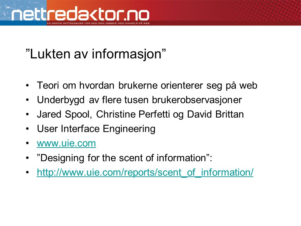 •Teori om hvordan brukerne orienterer seg på web •Underbygd av flere tusen brukerobservasjoner •Jared Spool, Christine Perfetti og David Brittan •User Interface Engineering •www.uie.comwww.uie.com • Designing for the scent of information : •http://www.uie.com/reports/scent_of_information/http://www.uie.com/reports/scent_of_information/