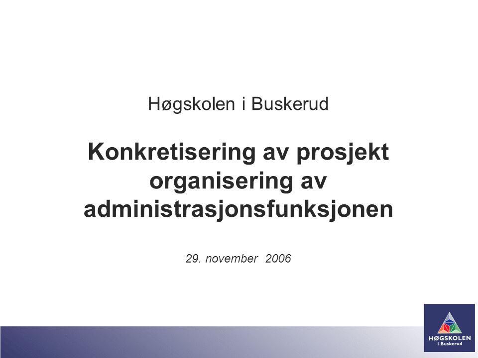 Høgskolen i Buskerud Konkretisering av prosjekt organisering av administrasjonsfunksjonen 29. november 2006