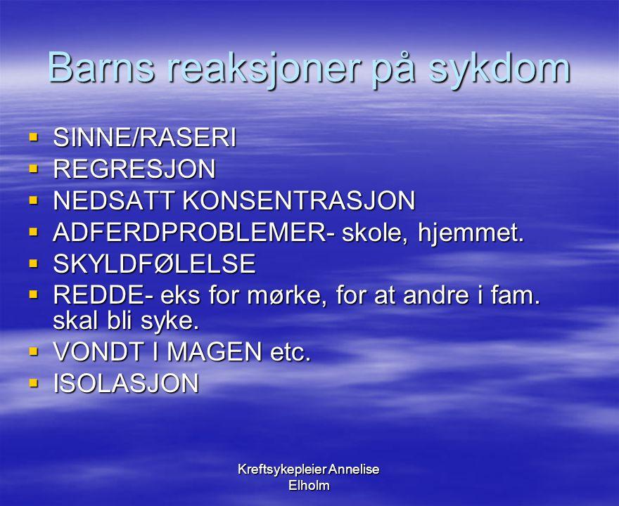 Kreftsykepleier Annelise Elholm Barns reaksjoner på sykdom  SINNE/RASERI  REGRESJON  NEDSATT KONSENTRASJON  ADFERDPROBLEMER- skole, hjemmet.  SKY