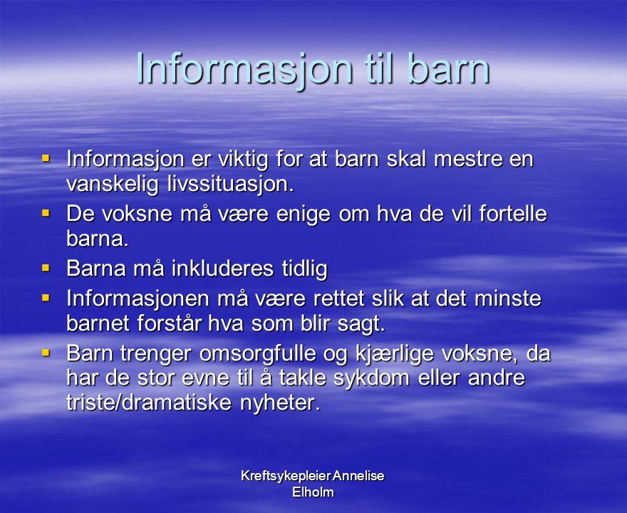Kreftsykepleier Annelise Elholm Informasjon til barn  Barn trenger informasjon om:  Hva kreft er og hvor i kroppen den er.