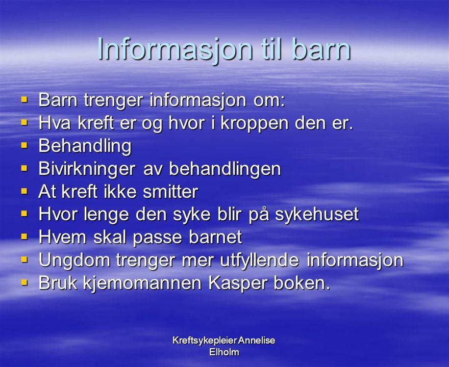 Kreftsykepleier Annelise Elholm Informasjon til barn  Barn trenger informasjon om:  Hva kreft er og hvor i kroppen den er.  Behandling  Bivirkning