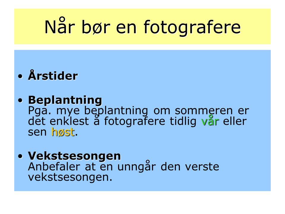 Når bør en fotografere •Årstider •Beplantning vår høst •Beplantning Pga. mye beplantning om sommeren er det enklest å fotografere tidlig vår eller sen