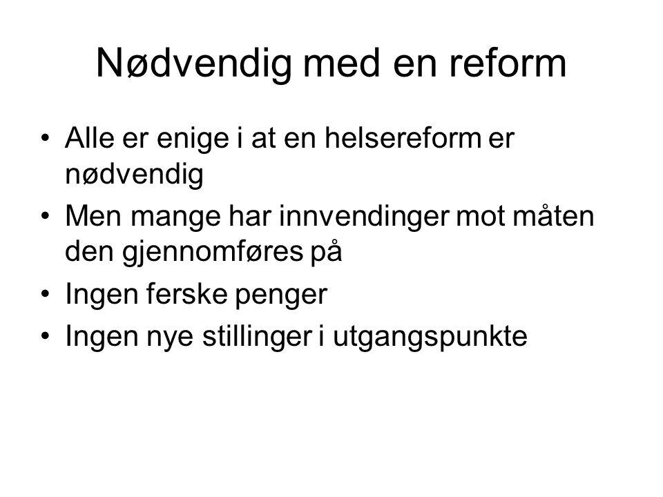 Nødvendig med en reform •Alle er enige i at en helsereform er nødvendig •Men mange har innvendinger mot måten den gjennomføres på •Ingen ferske penger