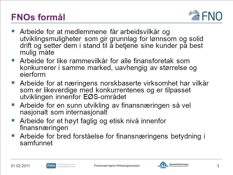 FNOs formål  Arbeide for at medlemmene får arbeidsvilkår og utviklingsmuligheter som gir grunnlag for lønnsom og solid drift og setter dem i stand til å betjene sine kunder på best mulig måte  Arbeide for like rammevilkår for alle finansforetak som konkurrerer i samme marked, uavhengig av størrelse og eierform  Arbeide for at næringens norskbaserte virksomhet har vilkår som er likeverdige med konkurrentenes og er tilpasset utviklingen innenfor EØS-området  Arbeide for en sunn utvikling av finansnæringen så vel nasjonalt som internasjonalt  Arbeide for et høyt faglig og etisk nivå innenfor finansnæringen  Arbeide for bred forståelse for finansnæringens betydning i samfunnet 01.02.20113