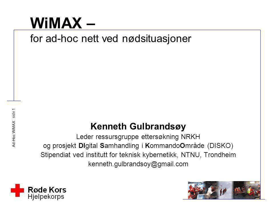 Ad-Hoc WiMAX side 1 WiMAX – for ad-hoc nett ved nødsituasjoner Kenneth Gulbrandsøy Leder ressursgruppe ettersøkning NRKH og prosjekt DIgital Samhandli