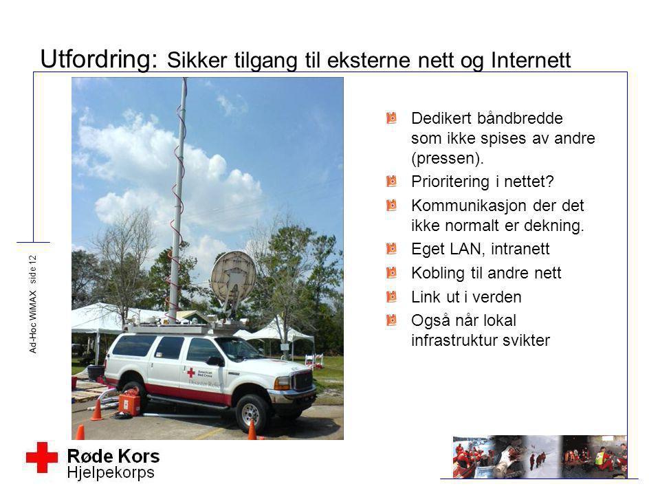 Ad-Hoc WiMAX side 12 Utfordring: Sikker tilgang til eksterne nett og Internett Dedikert båndbredde som ikke spises av andre (pressen). Prioritering i