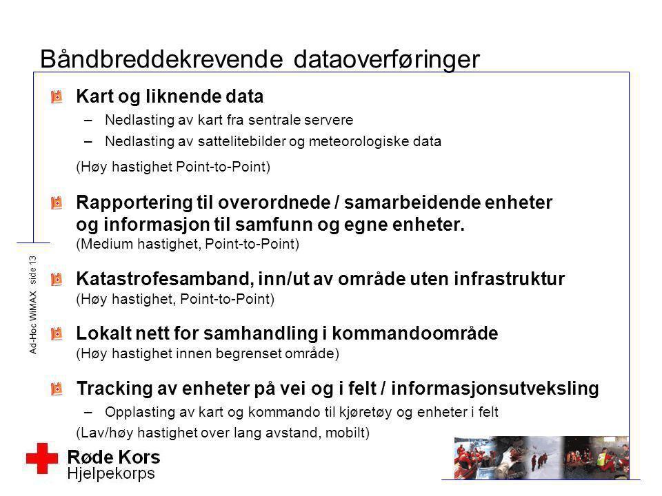 Ad-Hoc WiMAX side 13 Båndbreddekrevende dataoverføringer Kart og liknende data –Nedlasting av kart fra sentrale servere –Nedlasting av sattelitebilder
