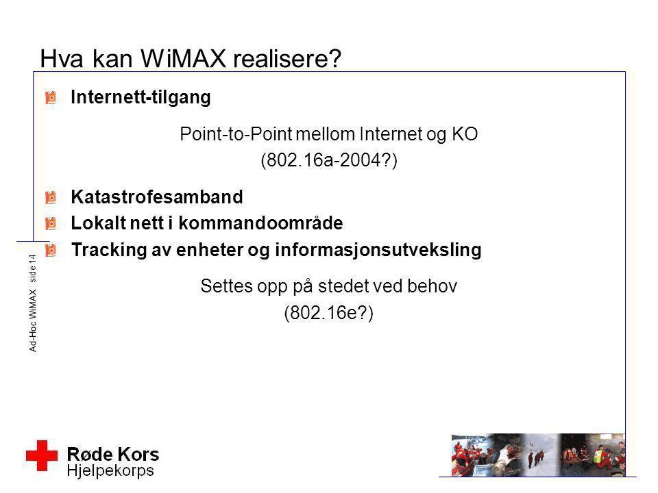 Ad-Hoc WiMAX side 14 Hva kan WiMAX realisere? Internett-tilgang Point-to-Point mellom Internet og KO (802.16a-2004?) Katastrofesamband Lokalt nett i k