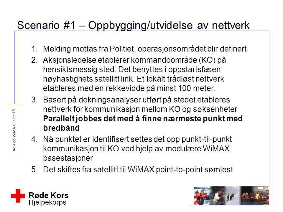 Ad-Hoc WiMAX side 18 Scenario #1 – Oppbygging/utvidelse av nettverk 1.Melding mottas fra Politiet, operasjonsområdet blir definert 2.Aksjonsledelse et