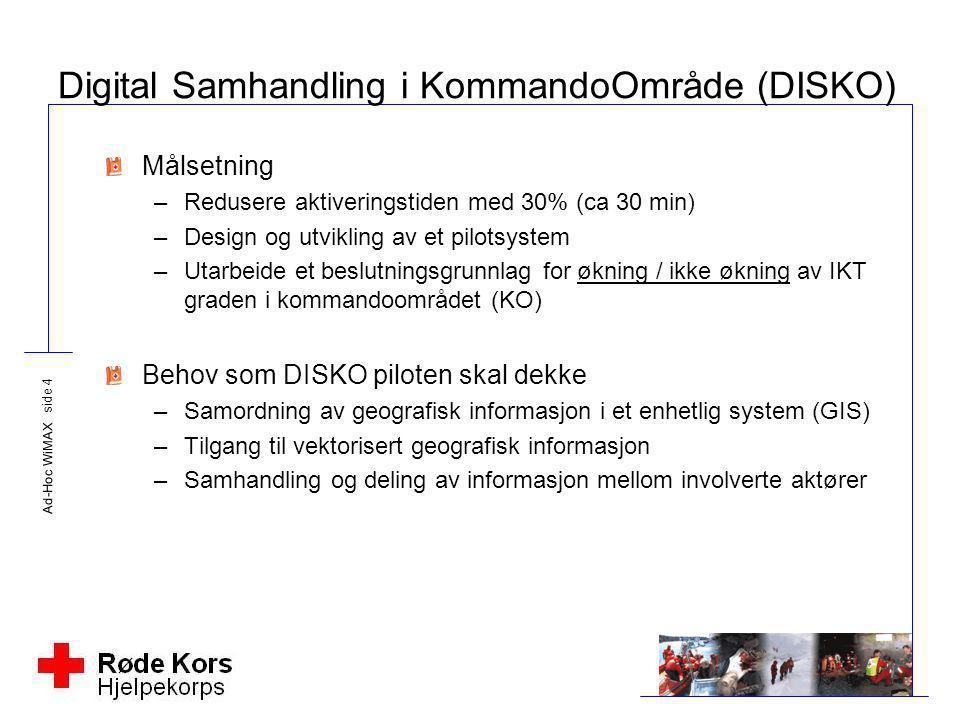 Ad-Hoc WiMAX side 4 Digital Samhandling i KommandoOmråde (DISKO) Målsetning –Redusere aktiveringstiden med 30% (ca 30 min) –Design og utvikling av et