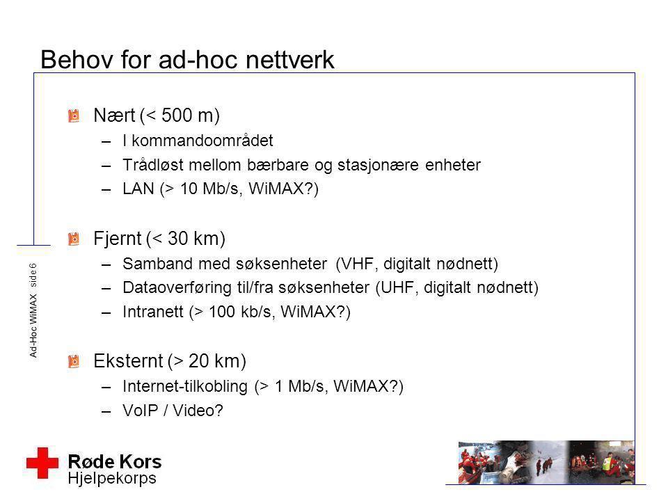 Ad-Hoc WiMAX side 6 Behov for ad-hoc nettverk Nært (< 500 m) –I kommandoområdet –Trådløst mellom bærbare og stasjonære enheter –LAN (> 10 Mb/s, WiMAX?