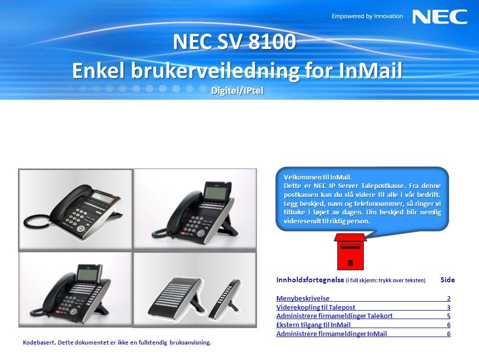 NEC SV 8100 Enkel brukerveiledning for InMail Digitel/IPtel Innholdsfortegnelse (i full skjerm: trykk over teksten) Side Menybeskrivelse Menybeskrivelse 2 Viderekopling til Talepost 3 Administrere firmameldinger Talekort 5 Ekstern tilgang til InMail 6 Administrere firmameldinger InMail 6 Kodebasert.