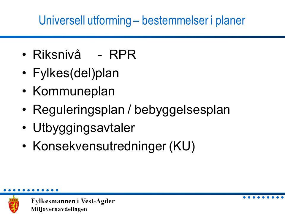 Fylkesmannen i Vest-Agder Miljøvernavdelingen Universell utforming – bestemmelser i planer •Riksnivå - RPR •Fylkes(del)plan •Kommuneplan •Reguleringsp