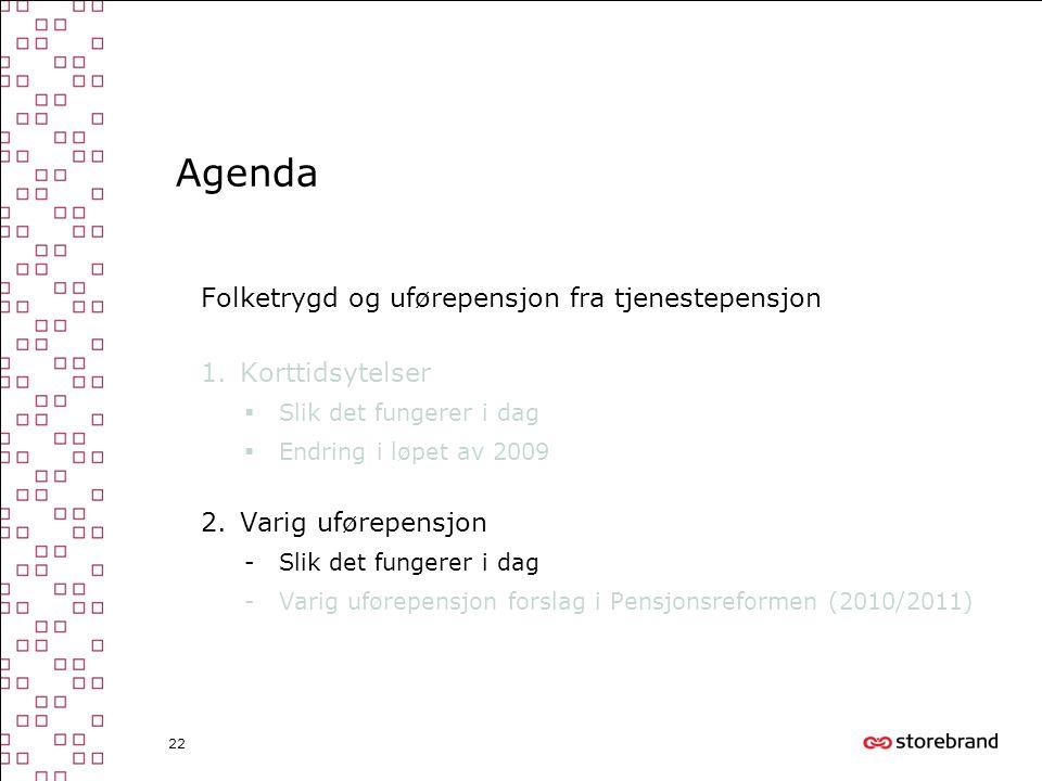 22 Agenda Folketrygd og uførepensjon fra tjenestepensjon 1.Korttidsytelser  Slik det fungerer i dag  Endring i løpet av 2009 2.Varig uførepensjon -S
