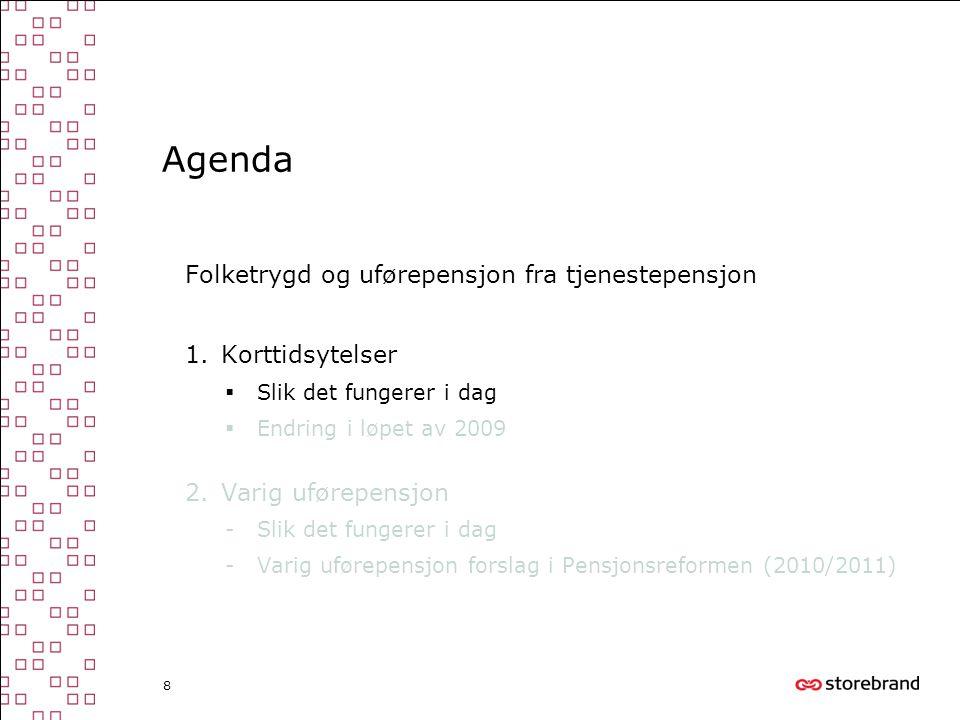 8 Agenda Folketrygd og uførepensjon fra tjenestepensjon 1.Korttidsytelser  Slik det fungerer i dag  Endring i løpet av 2009 2.Varig uførepensjon -Sl