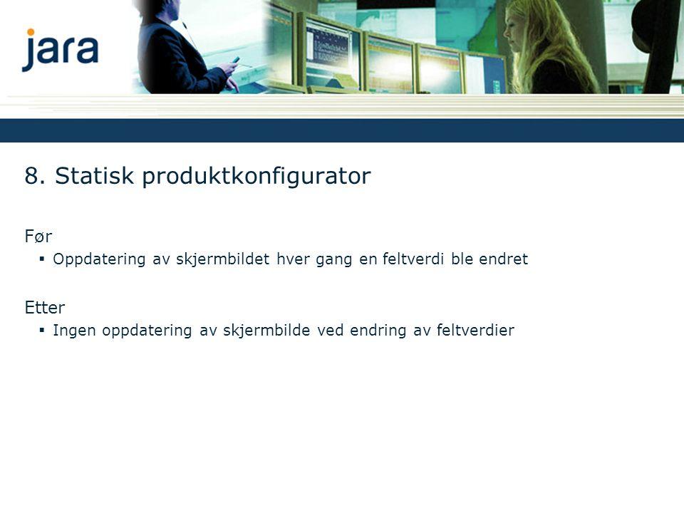 8. Statisk produktkonfigurator Før  Oppdatering av skjermbildet hver gang en feltverdi ble endret Etter  Ingen oppdatering av skjermbilde ved endrin