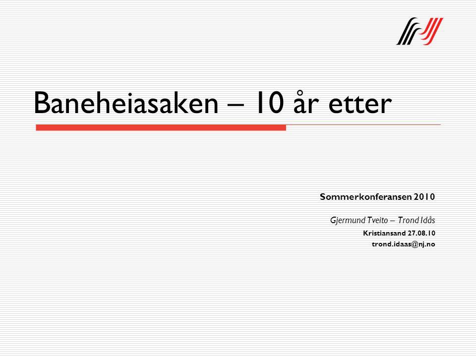 Baneheiasaken – 10 år etter Sommerkonferansen 2010 Gjermund Tveito – Trond Idås Kristiansand 27.08.10 trond.idaas@nj.no