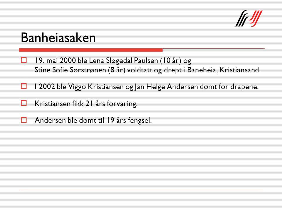 Banheiasaken  19. mai 2000 ble Lena Sløgedal Paulsen (10 år) og Stine Sofie Sørstrønen (8 år) voldtatt og drept i Baneheia, Kristiansand.  I 2002 bl