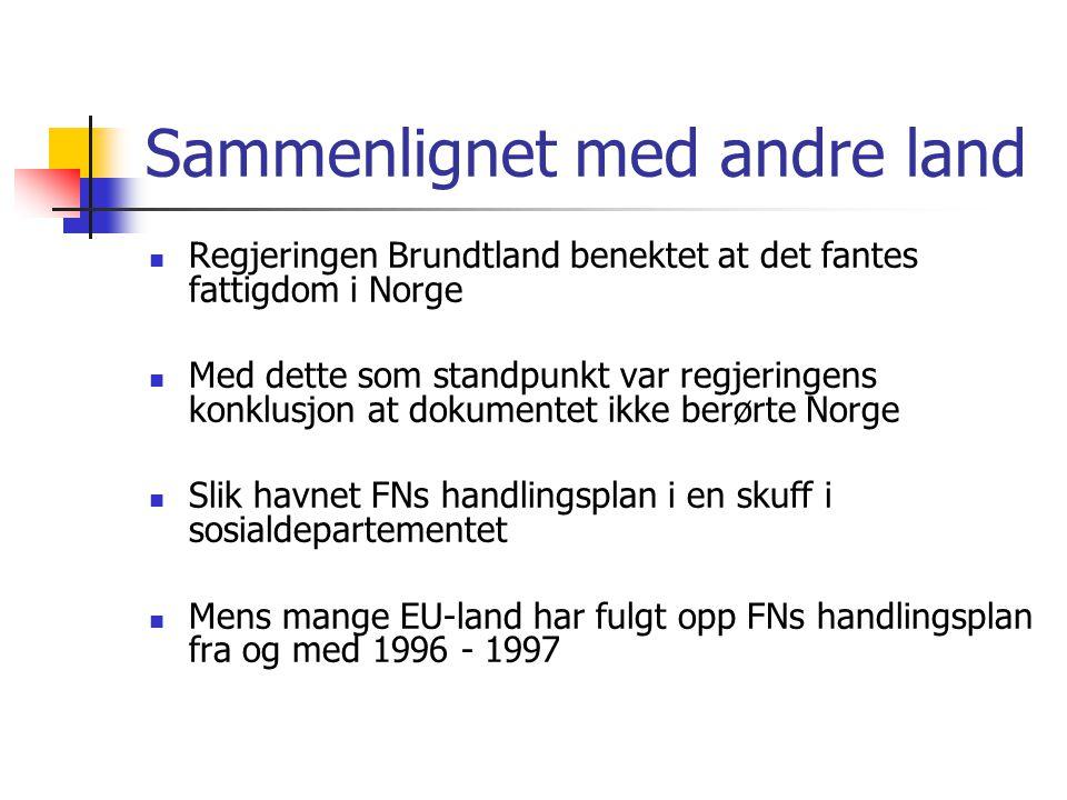 Sammenlignet med andre land  Regjeringen Brundtland benektet at det fantes fattigdom i Norge  Med dette som standpunkt var regjeringens konklusjon at dokumentet ikke berørte Norge  Slik havnet FNs handlingsplan i en skuff i sosialdepartementet  Mens mange EU-land har fulgt opp FNs handlingsplan fra og med 1996 - 1997