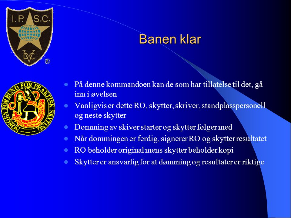 Banen klar  På denne kommandoen kan de som har tillatelse til det, gå inn i øvelsen  Vanligvis er dette RO, skytter, skriver, standplasspersonell og