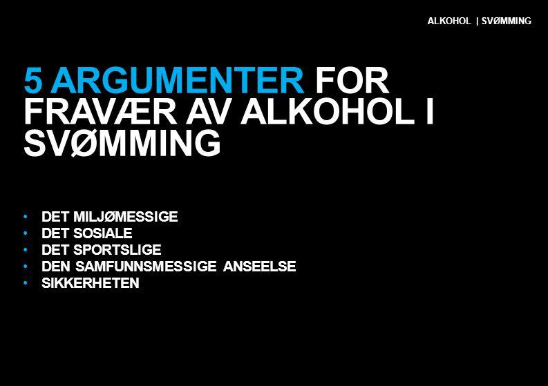 5 ARGUMENTER FOR FRAVÆR AV ALKOHOL I SVØMMING •DET MILJØMESSIGE •DET SOSIALE •DET SPORTSLIGE •DEN SAMFUNNSMESSIGE ANSEELSE •SIKKERHETEN ALKOHOL | SVØM