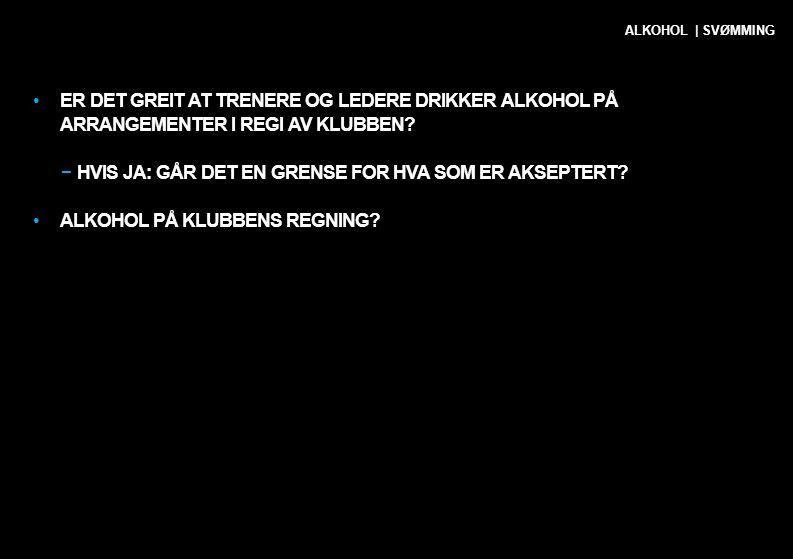 •ER DET GREIT AT TRENERE OG LEDERE DRIKKER ALKOHOL PÅ ARRANGEMENTER I REGI AV KLUBBEN? −HVIS JA: GÅR DET EN GRENSE FOR HVA SOM ER AKSEPTERT? •ALKOHOL