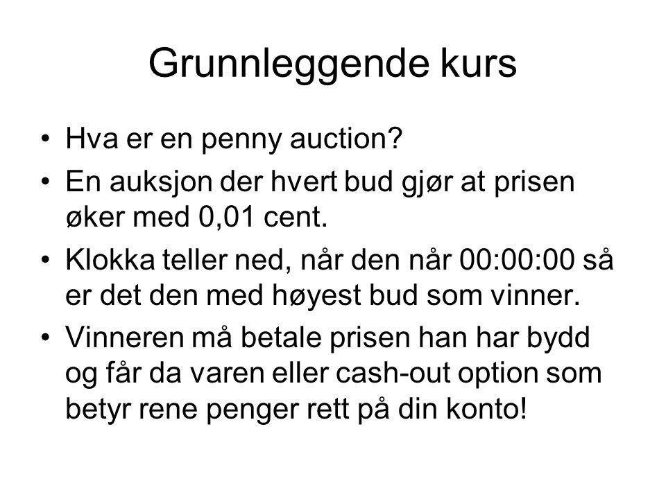 Grunnleggende kurs •Hva er en penny auction? •En auksjon der hvert bud gjør at prisen øker med 0,01 cent. •Klokka teller ned, når den når 00:00:00 så