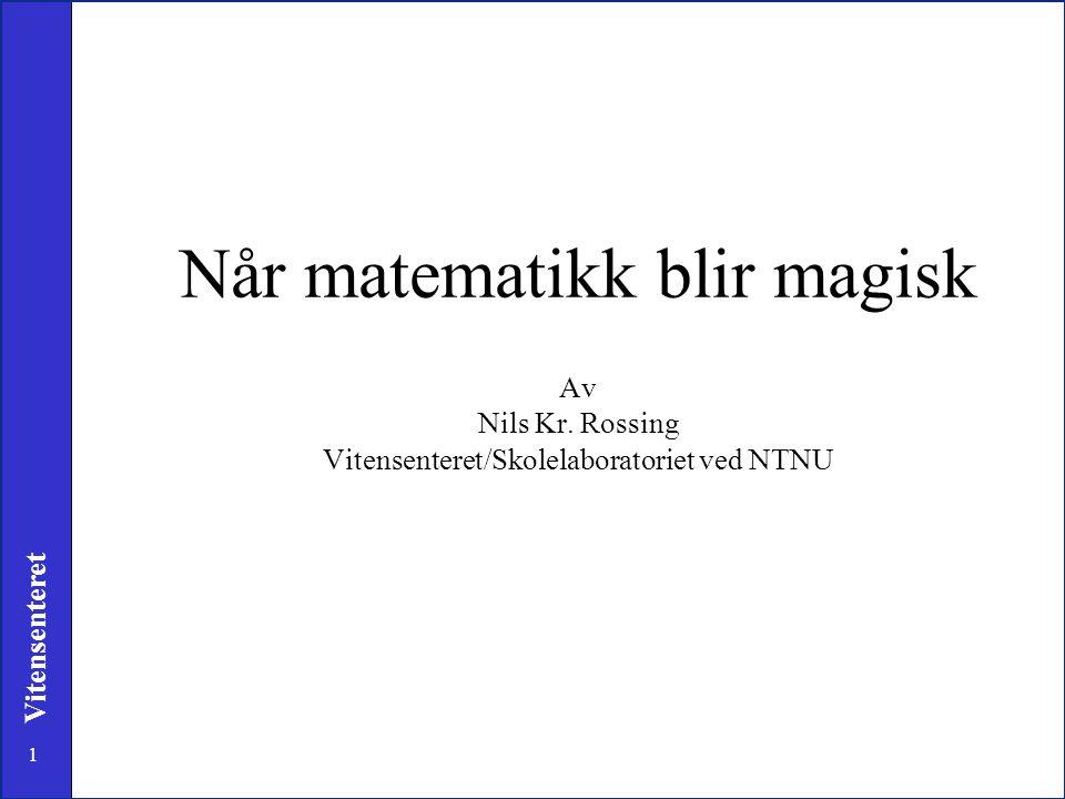 1 Vitensenteret Når matematikk blir magisk Av Nils Kr. Rossing Vitensenteret/Skolelaboratoriet ved NTNU