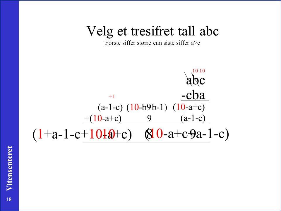 18 Vitensenteret (10-a+c+a-1-c) (1+a-1-c+10-a+c) Velg et tresifret tall abc Første siffer større enn siste siffer a>c abc -cba (10-a+c) 10 9 (10-b+b-1