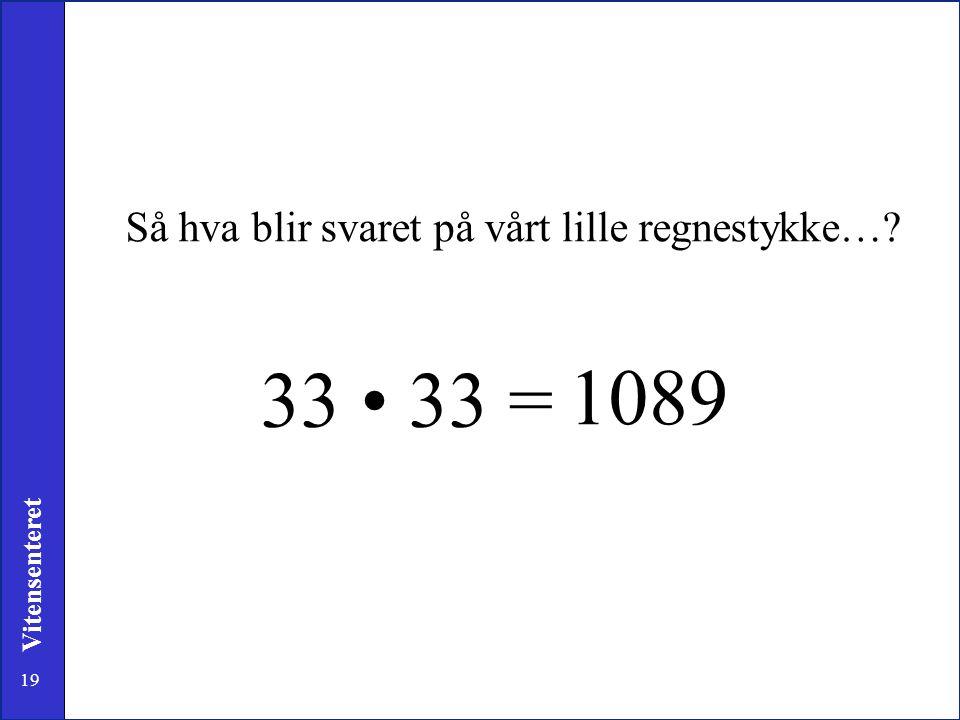 19 Vitensenteret Så hva blir svaret på vårt lille regnestykke…? 33 • 33 = 1089