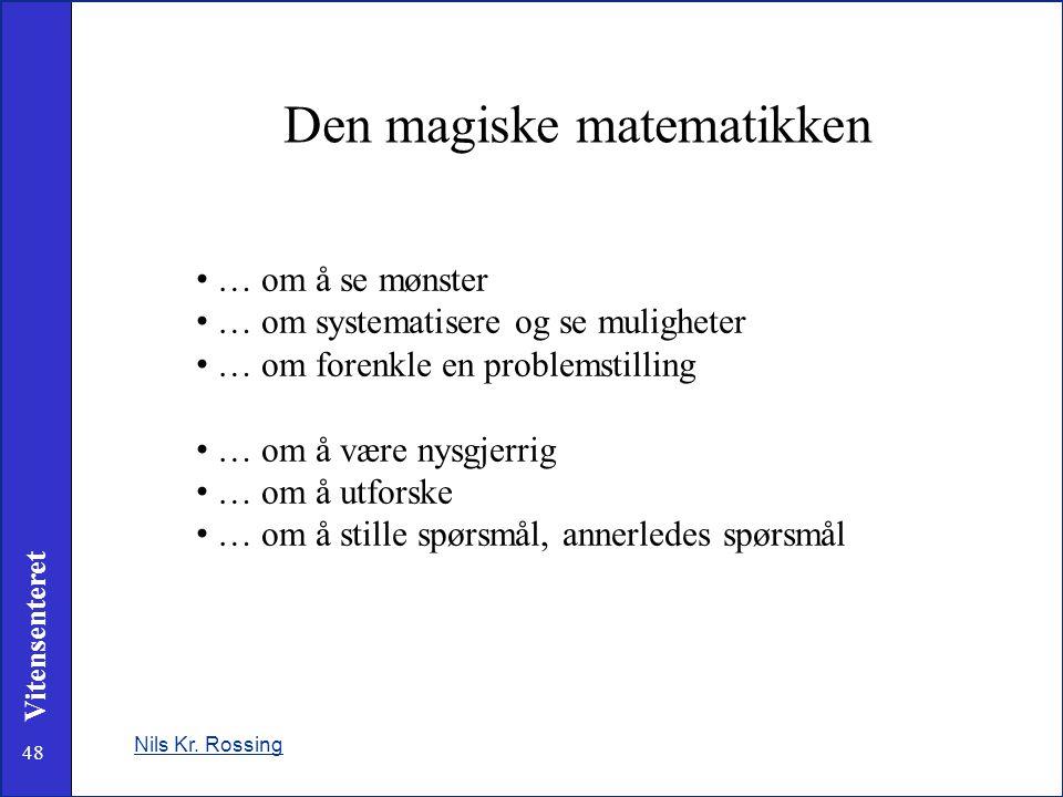 48 Vitensenteret Den magiske matematikken Nils Kr. Rossing • … om å se mønster • … om systematisere og se muligheter • … om forenkle en problemstillin
