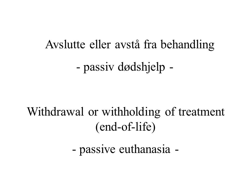 Avslutte eller avstå fra behandling - passiv dødshjelp - Withdrawal or withholding of treatment (end-of-life) - passive euthanasia -