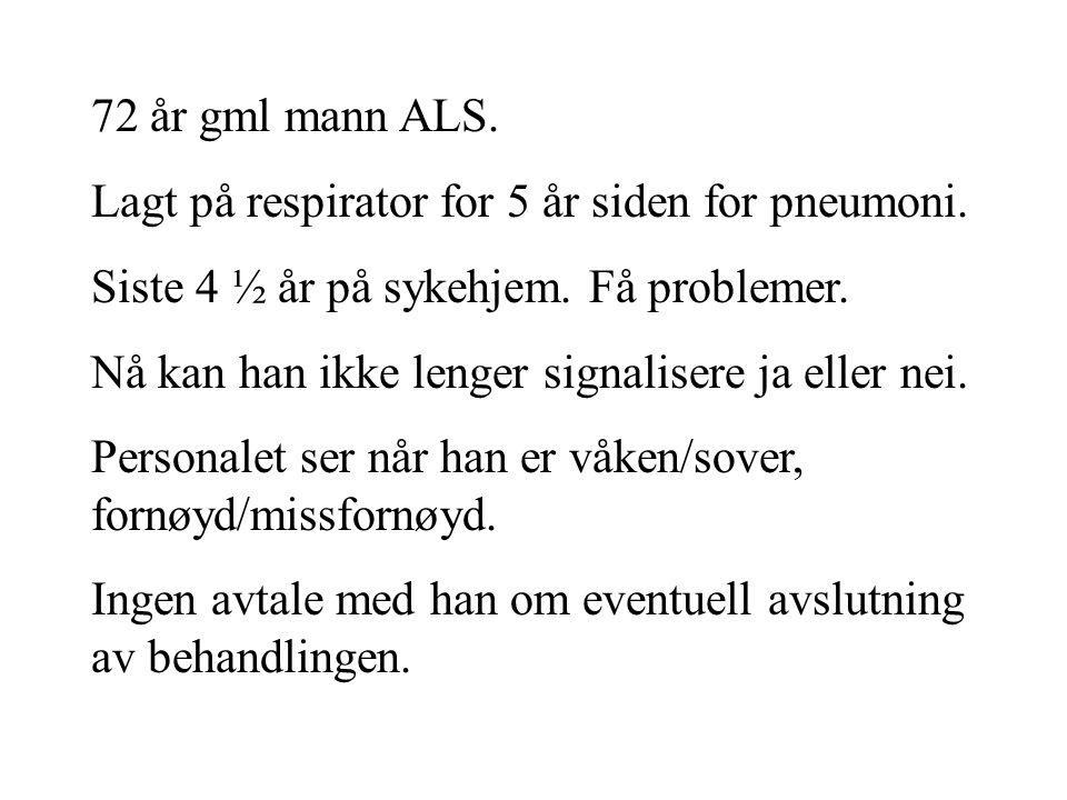 72 år gml mann ALS. Lagt på respirator for 5 år siden for pneumoni. Siste 4 ½ år på sykehjem. Få problemer. Nå kan han ikke lenger signalisere ja elle