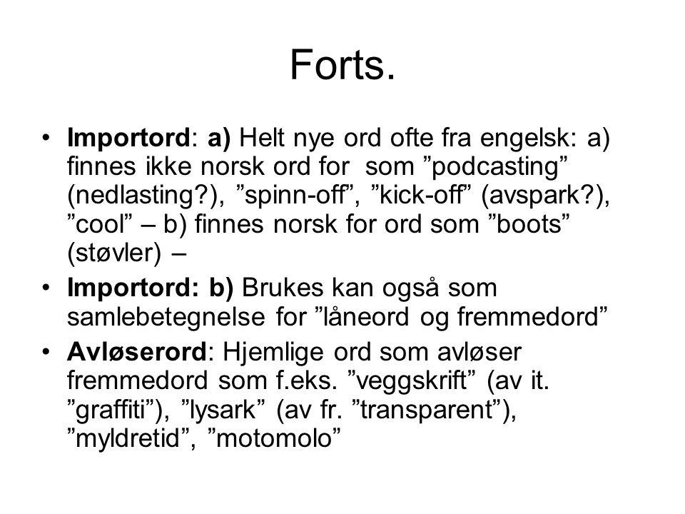 """Forts. •Importord: a) Helt nye ord ofte fra engelsk: a) finnes ikke norsk ord for som """"podcasting"""" (nedlasting?), """"spinn-off"""", """"kick-off"""" (avspark?),"""