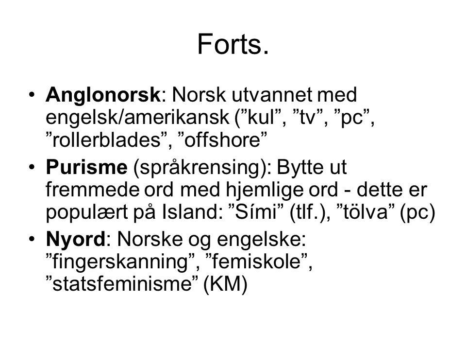 """Forts. •Anglonorsk: Norsk utvannet med engelsk/amerikansk (""""kul"""", """"tv"""", """"pc"""", """"rollerblades"""", """"offshore"""" •Purisme (språkrensing): Bytte ut fremmede or"""