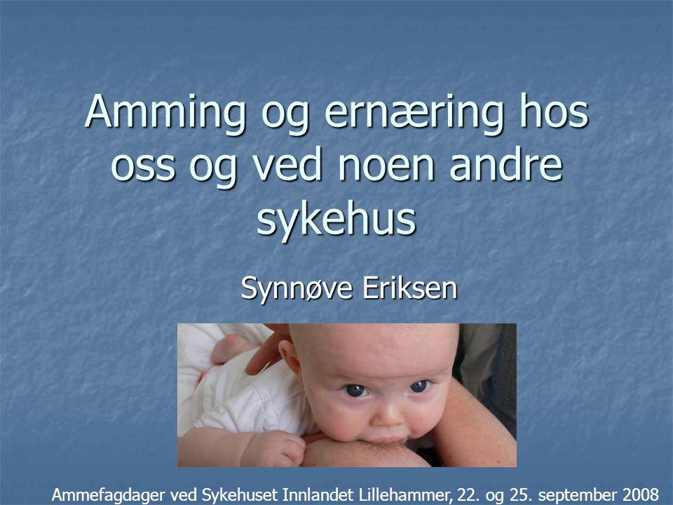 Amming og ernæring hos oss og ved noen andre sykehus Synnøve Eriksen Ammefagdager ved Sykehuset Innlandet Lillehammer, 22. og 25. september 2008