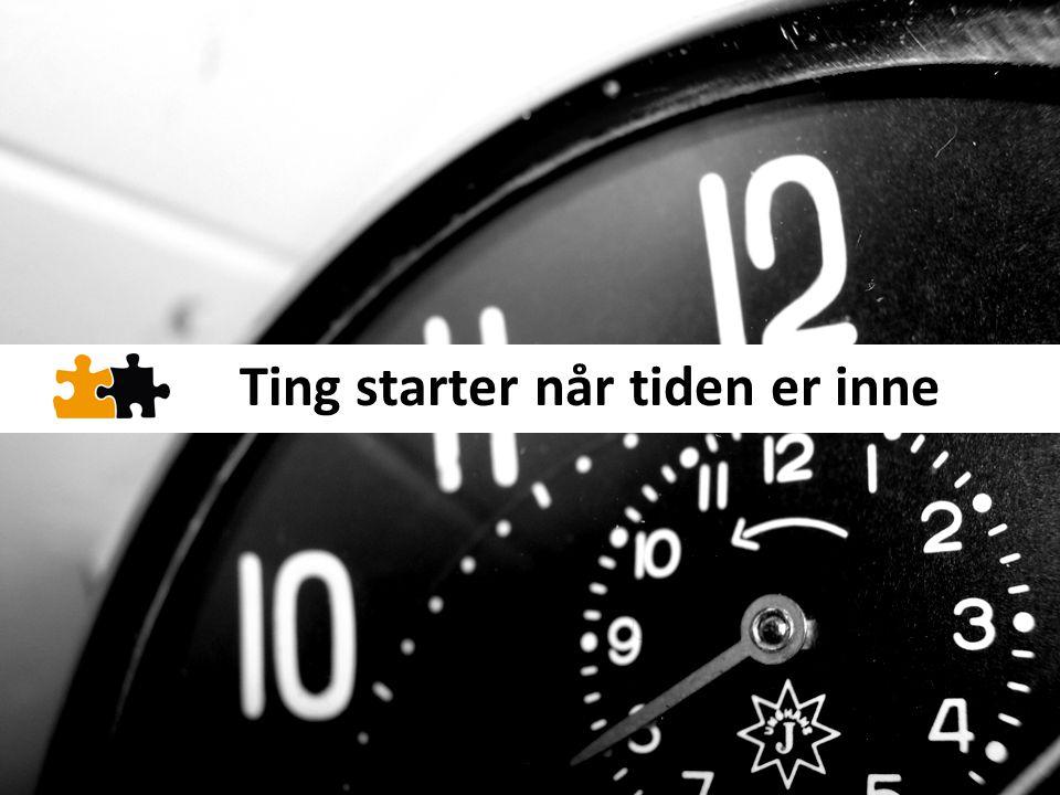Ting starter når tiden er inne