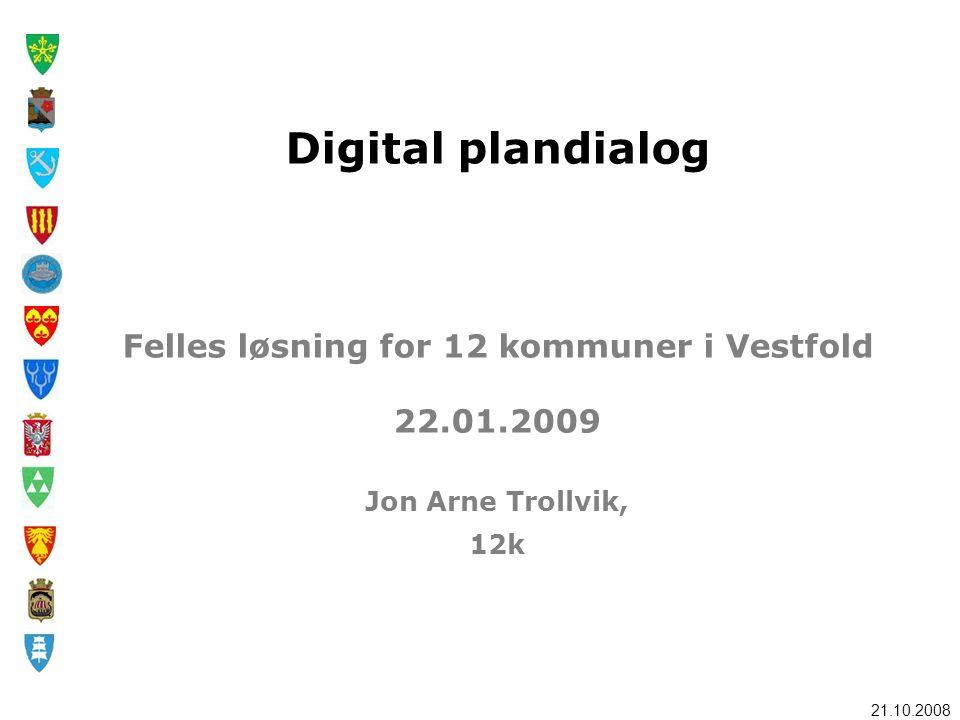21.10.2008 Digital plandialog Felles løsning for 12 kommuner i Vestfold 22.01.2009 Jon Arne Trollvik, 12k