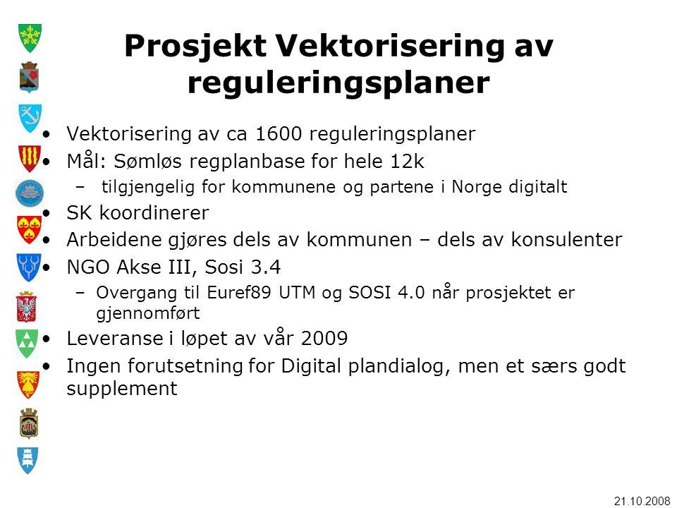 21.10.2008 Prosjekt Vektorisering av reguleringsplaner •Vektorisering av ca 1600 reguleringsplaner •Mål: Sømløs regplanbase for hele 12k – tilgjengelig for kommunene og partene i Norge digitalt •SK koordinerer •Arbeidene gjøres dels av kommunen – dels av konsulenter •NGO Akse III, Sosi 3.4 –Overgang til Euref89 UTM og SOSI 4.0 når prosjektet er gjennomført •Leveranse i løpet av vår 2009 •Ingen forutsetning for Digital plandialog, men et særs godt supplement