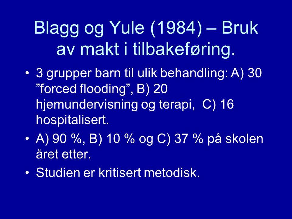 """Blagg og Yule (1984) – Bruk av makt i tilbakeføring. •3 grupper barn til ulik behandling: A) 30 """"forced flooding"""", B) 20 hjemundervisning og terapi, C"""