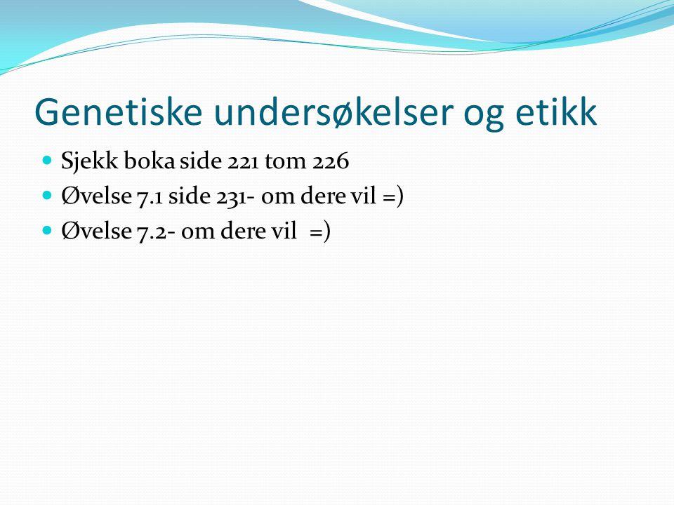 Genetiske undersøkelser og etikk  Sjekk boka side 221 tom 226  Øvelse 7.1 side 231- om dere vil =)  Øvelse 7.2- om dere vil =)